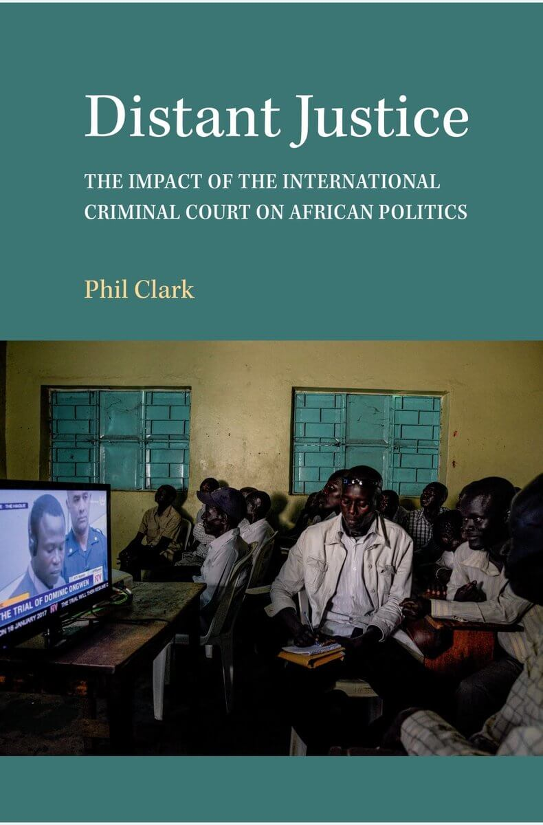 New Publication: Distant Justice: The Impact of the International Criminal Court on African Politics (CUP, 2018)